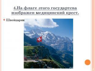 4.На флаге этого государтсва изображен медицинский крест. Швейцария Вопрос Ответ