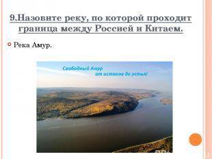 9.Назовите реку, по которой проходит граница между Россией и Китаем. Река Амур.