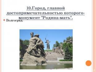 """10.Город, главной достопримечательностью которого-монумент """"Родина-мать"""". Волгог"""