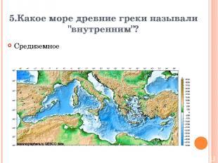 """5.Какое море древние греки называли """"внутренним""""? Средиземное Вопрос Ответ"""