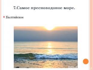 7.Самое пресноводоное море. Балтийское Вопрос Ответ