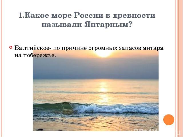 1.Какое море России в древности называли Янтарным? Балтийское- по причине огромных запасов янтаря на побережье. Вопрос Ответ