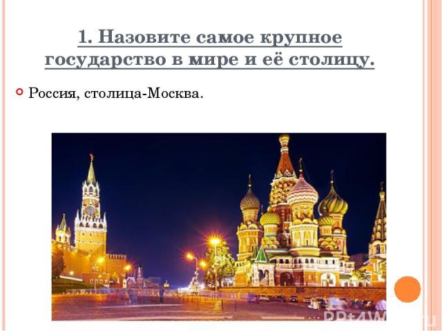 1. Назовите самое крупное государство в мире и её столицу. Россия, столица-Москва. Вопрос Ответ