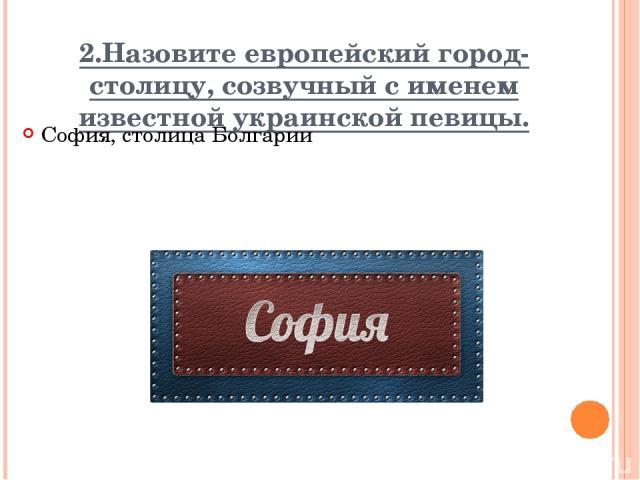 2.Назовите европейский город-столицу, созвучный с именем известной украинской певицы. София, столица Болгарии Вопрос Ответ