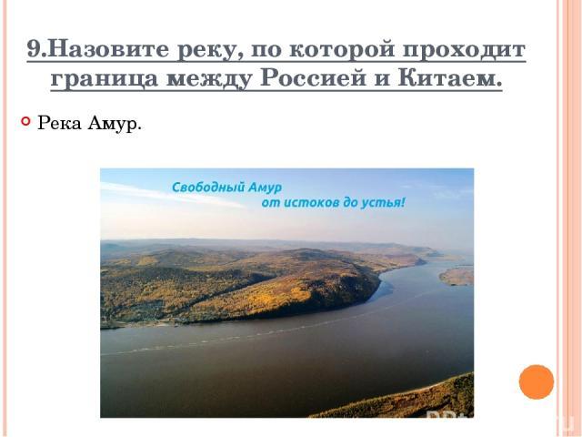 9.Назовите реку, по которой проходит граница между Россией и Китаем. Река Амур. Вопрос Ответ