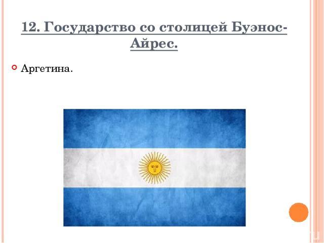 12. Государство со столицей Буэнос-Айрес. Аргетина. Вопрос Ответ