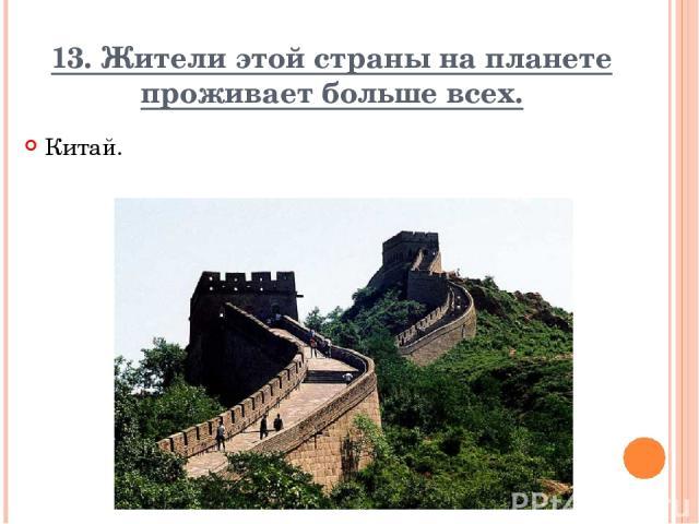 13. Жители этой страны на планете проживает больше всех. Китай. Вопрос Ответ