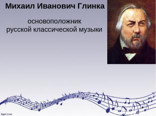 Михаил Иванович Глинка основоположник русской классической музыки