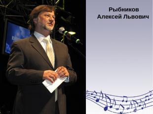 Рыбников Алексей Львович член совета при Президенте РФ по культуре и искусству.