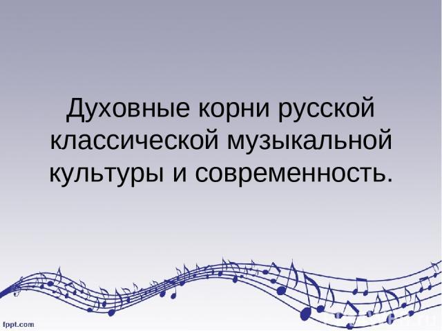 Духовные корни русской классической музыкальной культуры и современность.