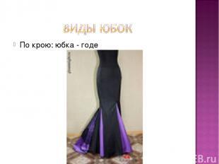 По крою: юбка - годе