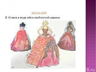 В 16 веке в моде юбки необъятной ширины