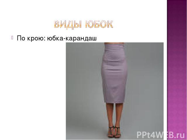 По крою: юбка-карандаш