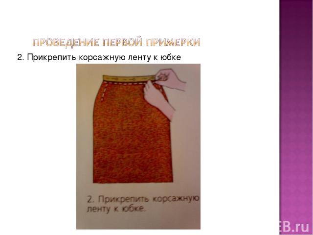 2. Прикрепить корсажную ленту к юбке