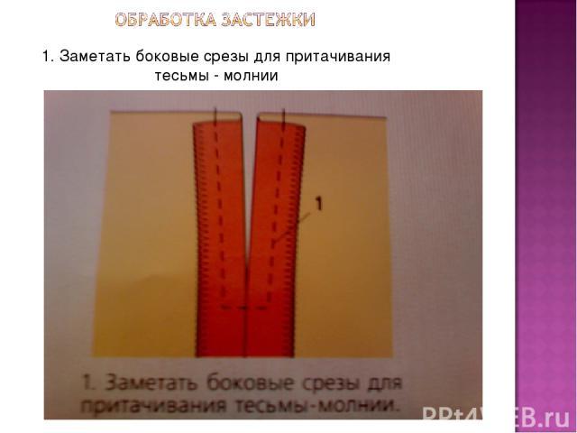 1. Заметать боковые срезы для притачивания тесьмы - молнии