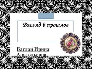 Взгляд в прошлое Баглай Ирина Анатольевна, учитель технологии МБОУ «Средняя школ