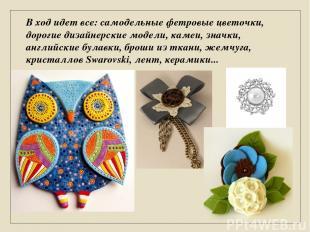 В ход идет все: самодельные фетровые цветочки, дорогие дизайнерские модели, каме
