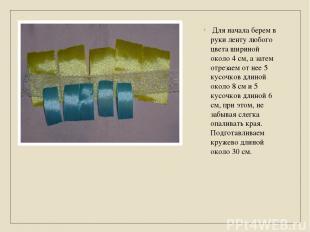 Для начала берем в руки ленту любого цвета шириной около 4 см, а затем отрезаем