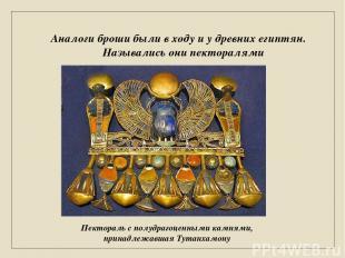 Аналоги броши были в ходу и у древних египтян. Назывались они пекторалями Пектор