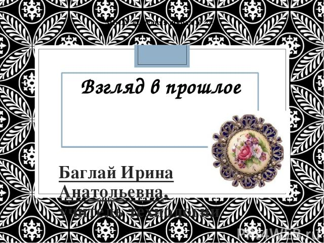 Взгляд в прошлое Баглай Ирина Анатольевна, учитель технологии МБОУ «Средняя школа № 2»