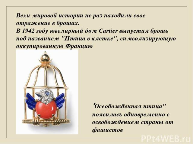 Вехи мировой истории не раз находили свое отражение в брошах. В 1942 году ювелирный дом Cartier выпустил брошь под названием