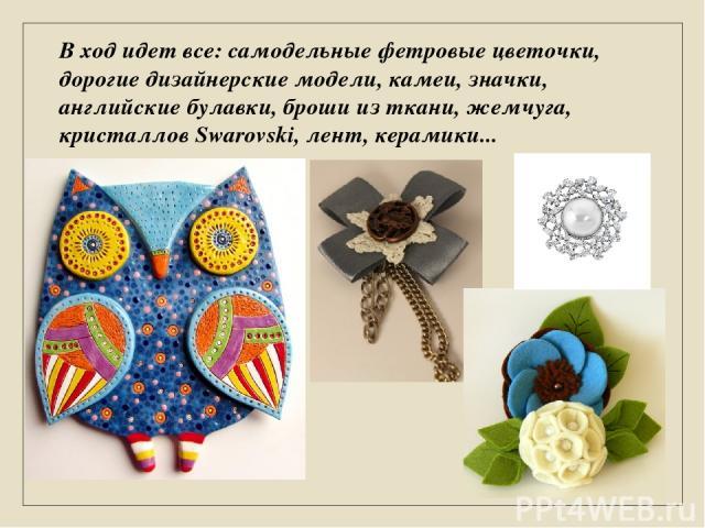 В ход идет все: самодельные фетровые цветочки, дорогие дизайнерские модели, камеи, значки, английские булавки, броши из ткани, жемчуга, кристаллов Swarovski, лент, керамики...