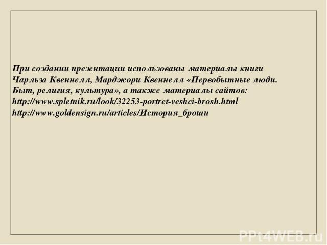 При создании презентации использованы материалы книги Чарльза Квеннелл, Марджори Квеннелл «Первобытные люди. Быт, религия, культура», а также материалы сайтов: http://www.spletnik.ru/look/32253-portret-veshci-brosh.html http://www.goldensign.ru/arti…
