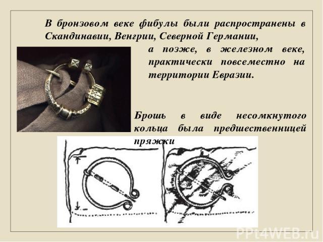 Брошь в виде несомкнутого кольца была предшественницей пряжки В бронзовом веке фибулы были распространены в Скандинавии, Венгрии, Северной Германии, а позже, в железном веке, практически повсеместно на территории Евразии.