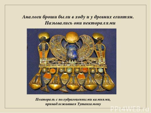 Аналоги броши были в ходу и у древних египтян. Назывались они пекторалями Пектораль с полудрагоценными камнями, принадлежавшая Тутанхамону