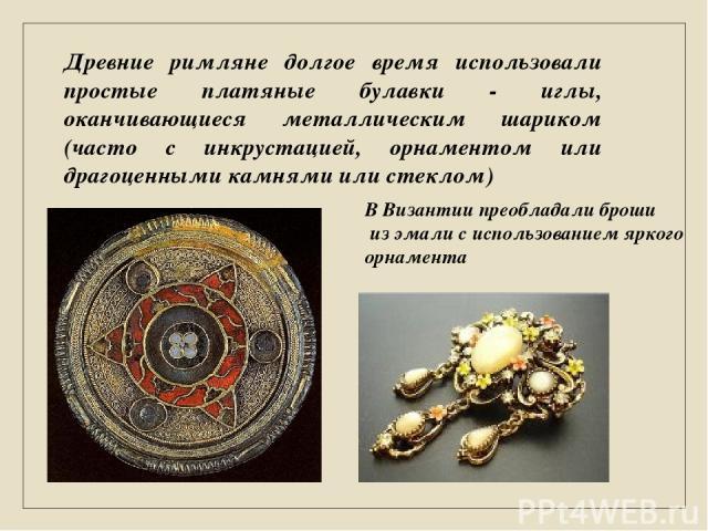 Древние римляне долгое время использовали простые платяные булавки - иглы, оканчивающиеся металлическим шариком (часто с инкрустацией, орнаментом или драгоценными камнями или стеклом) В Византии преобладали броши из эмали с использованием яркого орнамента