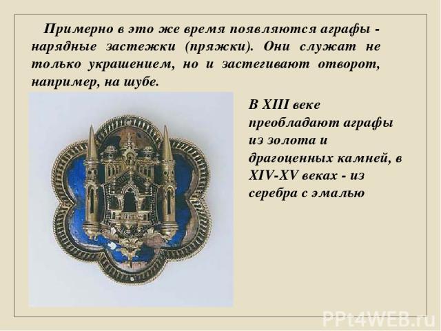 Примерно в это же время появляются аграфы - нарядные застежки (пряжки). Они служат не только украшением, но и застегивают отворот, например, на шубе. В XIII веке преобладают аграфы из золота и драгоценных камней, в XIV-XV веках - из серебра с эмалью