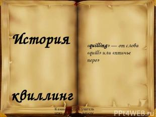 История квиллинга «quilling» — от слова «quill» или «птичье перо» Казакевич И.И.