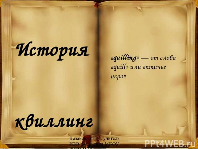 История квиллинга «quilling» — от слова «quill» или «птичье перо» Казакевич И.И. учитель ИЗО и черчения МБОУ СОШ №93