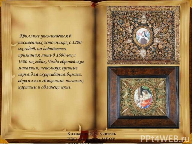 Квиллинг упоминается в письменных источниках с 1200-ых годов, но добивается признания лишь в 1500-ых и   1600-ых годах. Тогда европейские монахини, используя гусиные перья для скручивания бумаги, обрамляли священные писания, картины и обложки кни…