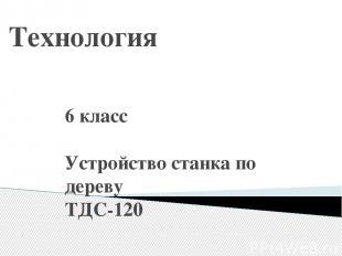 Технология 6 класс Устройство станка по дереву ТДС-120 Учитель: Харакоз Сергей И