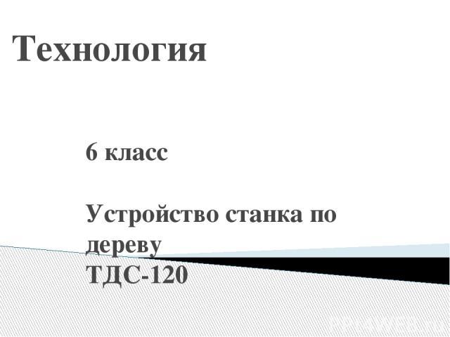 Технология 6 класс Устройство станка по дереву ТДС-120 Учитель: Харакоз Сергей Илларионович МАОУСОШ№22 Таганрог 2012