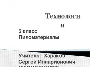 Технология 5 класс Пиломатериалы Учитель: Харакоз Сергей Илларионович МАОУСОШ№22