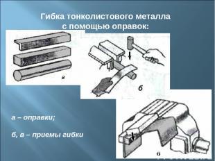 Гибка тонколистового металла с помощью оправок: а – оправки; б, в – приемы гибки