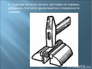 4. Ударами молотка загнуть заготовку по оправке, добиваясь плотного прилегания е