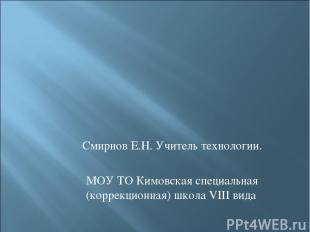 Смирнов Е.Н. Учитель технологии. МОУ ТО Кимовская специальная (коррекционная) шк
