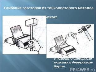 Сгибание заготовок из тонколистового металла в тисках: киянкой с помощью слесарн