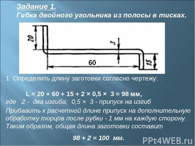 Задание 1. Гибка двойного угольника из полосы в тисках. 1. Определить длину заготовки согласно чертежу: L = 20 + 60 + 15 + 2 × 0,5 × 3 = 98 мм, где 2 - два изгиба; 0,5 × 3 - припуск на изгиб Прибавить к расчетной длине припуск на дополнительную обра…