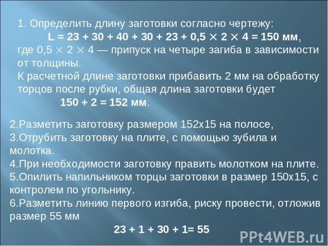 1. Определить длину заготовки согласно чертежу: L = 23 + 30 + 40 + 30 + 23 + 0,5 2 4 = 150 мм, где 0,5 2 4 — припуск на четыре загиба в зависимости от толщины. К расчетной длине заготовки прибавить 2 мм на обработку торцов после рубки, общая длина з…