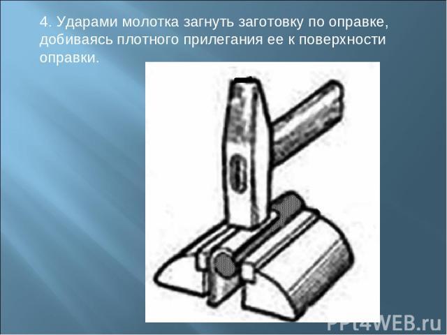 4. Ударами молотка загнуть заготовку по оправке, добиваясь плотного прилегания ее к поверхности оправки.