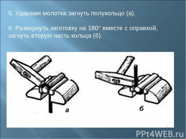 5. Ударами молотка загнуть полукольцо (а). 6. Развернуть заготовку на 180° вместе с оправкой, загнуть вторую часть кольца (б).