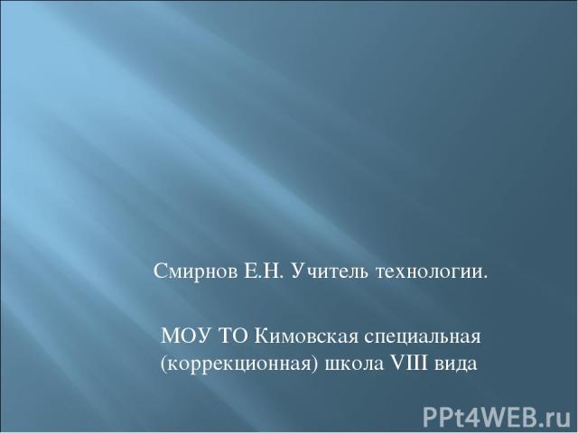 Смирнов Е.Н. Учитель технологии. МОУ ТО Кимовская специальная (коррекционная) школа VIII вида