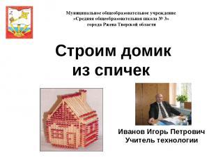 Иванов Игорь Петрович Учитель технологии Муниципальное общеобразовательное учреж