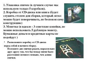 Расположите коробку от CD-диска перед собой и начнем сборку. Положите две спички