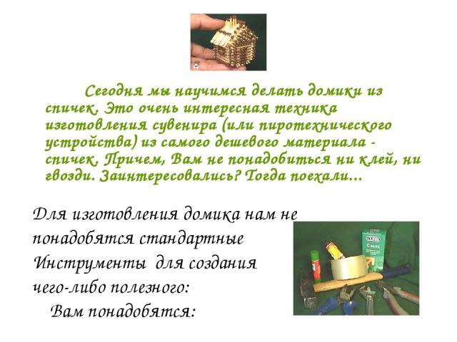 Сегодня мы научимся делать домики из спичек. Это очень интересная техника изготовления сувенира (или пиротехнического устройства) из самого дешевого материала - спичек. Причем, Вам не понадобиться ни клей, ни гвозди. Заинтересовались? Тогда поехали.…