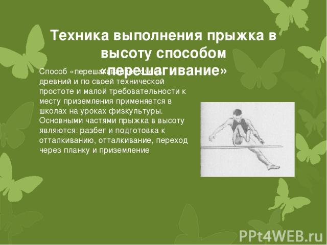 Техника выполнения прыжка в высоту способом «перешагивание» Способ «перешагивание» очень древний и по своей технической простоте и малой требовательности к месту приземления применяется в школах на уроках физкультуры. Основными частями прыжка в высо…